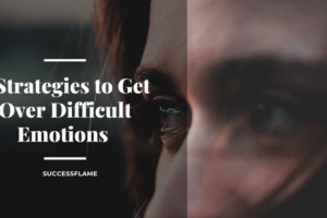 5 Strategies to Get Over Difficult Emotions