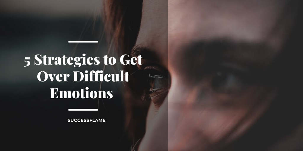 Strategies to Get Over Difficult Emotions